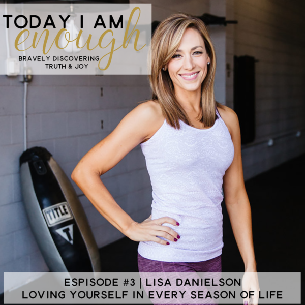 Loving Yourself in Every Season of Life | Lisa Danielson: (TIAE Episode #3)